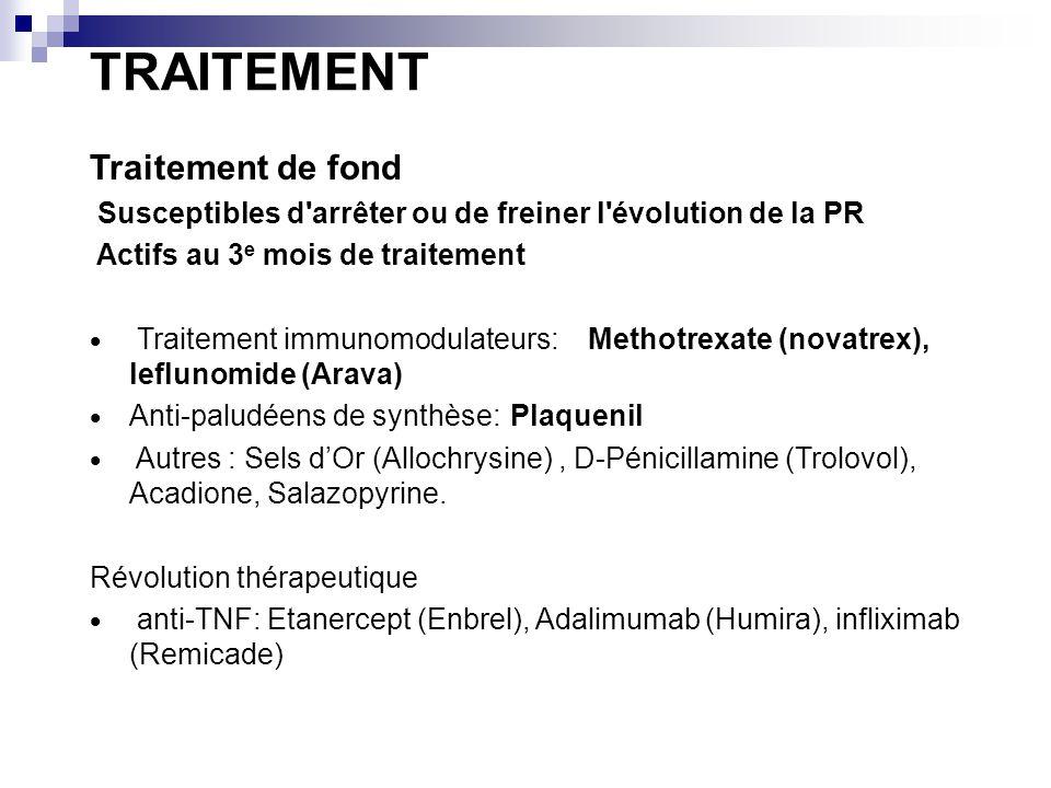TRAITEMENT Traitement de fond Susceptibles d arrêter ou de freiner l évolution de la PR Actifs au 3 e mois de traitement Traitement immunomodulateurs: Methotrexate (novatrex), leflunomide (Arava) Anti-paludéens de synthèse: Plaquenil Autres : Sels dOr (Allochrysine), D-Pénicillamine (Trolovol), Acadione, Salazopyrine.