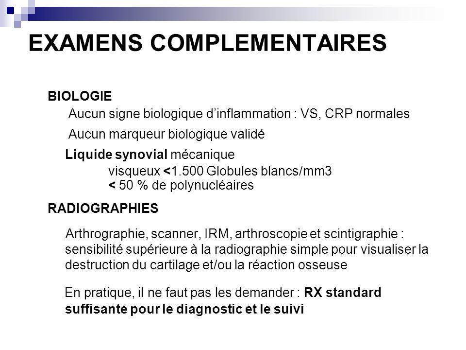 EXAMENS COMPLEMENTAIRES BIOLOGIE Aucun signe biologique dinflammation : VS, CRP normales Aucun marqueur biologique validé Liquide synovial mécanique visqueux <1.500 Globules blancs/mm3 < 50 % de polynucléaires RADIOGRAPHIES Arthrographie, scanner, IRM, arthroscopie et scintigraphie : sensibilité supérieure à la radiographie simple pour visualiser la destruction du cartilage et/ou la réaction osseuse En pratique, il ne faut pas les demander : RX standard suffisante pour le diagnostic et le suivi