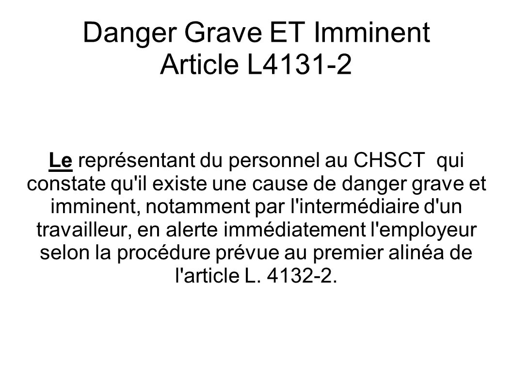 Danger Grave ET Imminent Article L4131-2 Le représentant du personnel au CHSCT qui constate qu il existe une cause de danger grave et imminent, notamment par l intermédiaire d un travailleur, en alerte immédiatement l employeur selon la procédure prévue au premier alinéa de l article L.