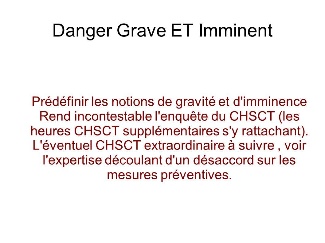 Danger Grave ET Imminent Prédéfinir les notions de gravité et d imminence Rend incontestable l enquête du CHSCT (les heures CHSCT supplémentaires s y rattachant).