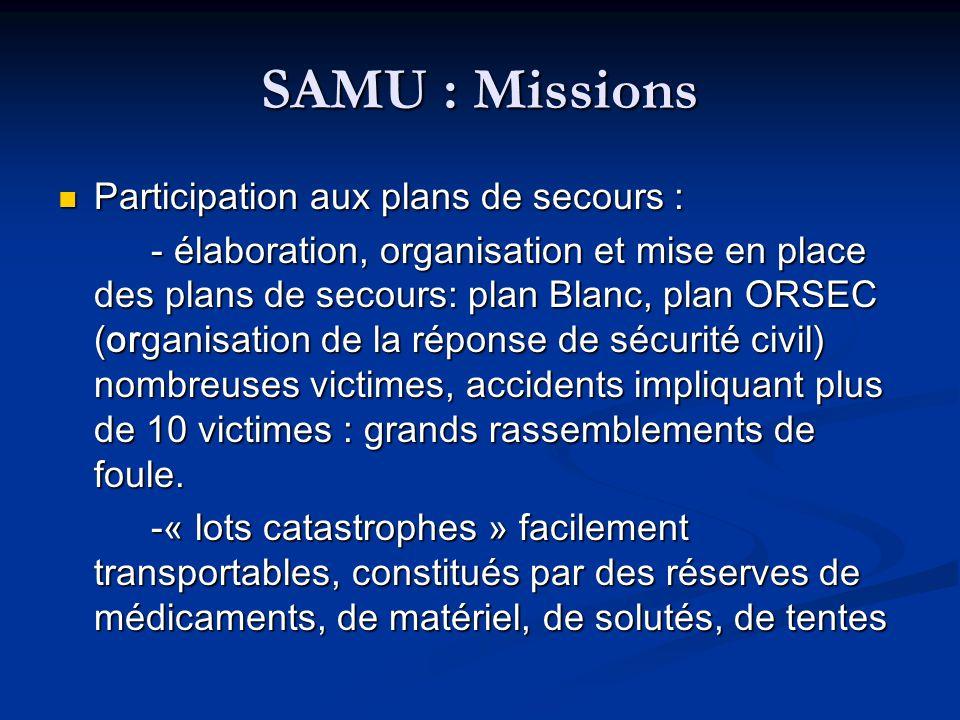 SAMU : Missions Participation aux plans de secours : Participation aux plans de secours : - élaboration, organisation et mise en place des plans de se
