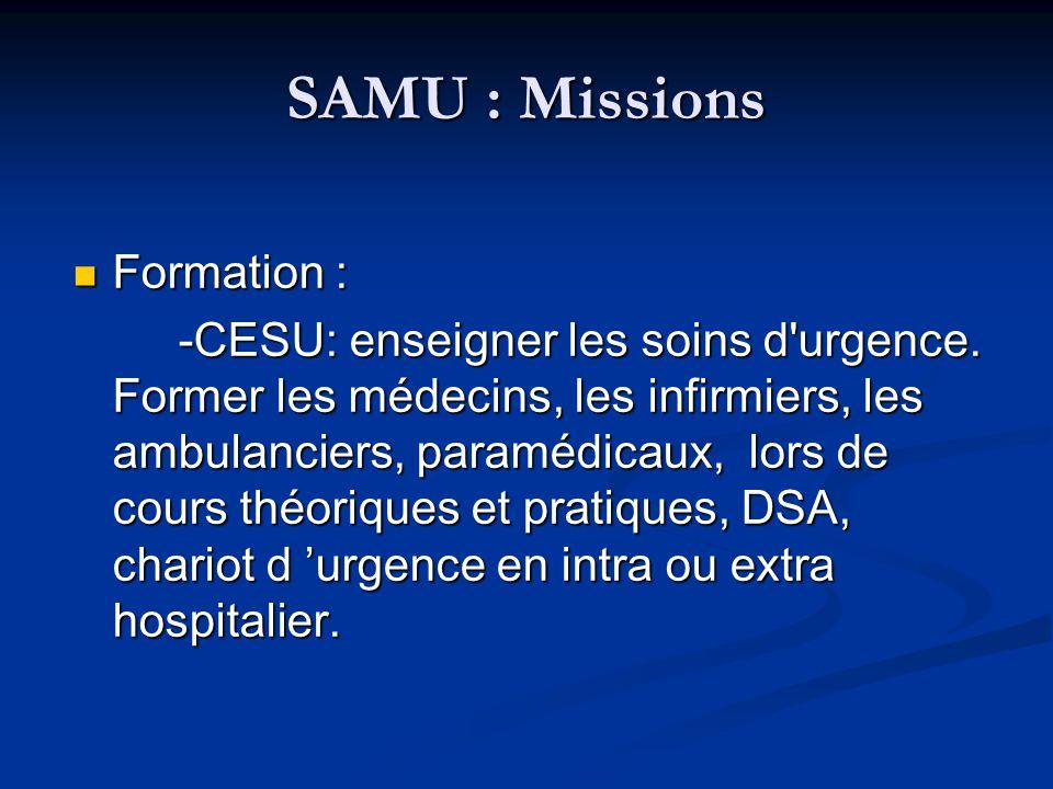 SAMU : Missions Formation : Formation : -CESU: enseigner les soins d'urgence. Former les médecins, les infirmiers, les ambulanciers, paramédicaux, lor