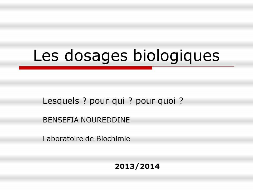 Les dosages biologiques Lesquels ? pour qui ? pour quoi ? BENSEFIA NOUREDDINE Laboratoire de Biochimie 2013/2014