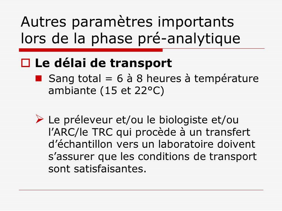 Autres paramètres importants lors de la phase pré-analytique Le délai de transport Sang total = 6 à 8 heures à température ambiante (15 et 22°C) Le préleveur et/ou le biologiste et/ou lARC/le TRC qui procède à un transfert déchantillon vers un laboratoire doivent sassurer que les conditions de transport sont satisfaisantes.