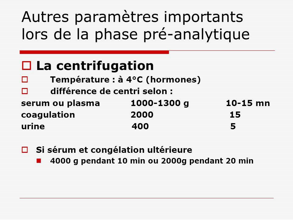 Autres paramètres importants lors de la phase pré-analytique La centrifugation Température : à 4°C (hormones) différence de centri selon : serum ou plasma 1000-1300 g 10-15 mn coagulation 2000 15 urine 400 5 Si sérum et congélation ultérieure 4000 g pendant 10 min ou 2000g pendant 20 min