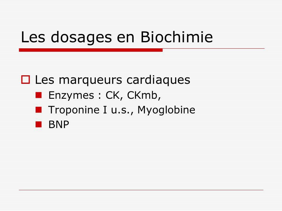 Les dosages en Biochimie Les marqueurs cardiaques Enzymes : CK, CKmb, Troponine I u.s., Myoglobine BNP