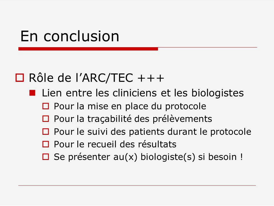 En conclusion Rôle de lARC/TEC +++ Lien entre les cliniciens et les biologistes Pour la mise en place du protocole Pour la traçabilité des prélèvements Pour le suivi des patients durant le protocole Pour le recueil des résultats Se présenter au(x) biologiste(s) si besoin !