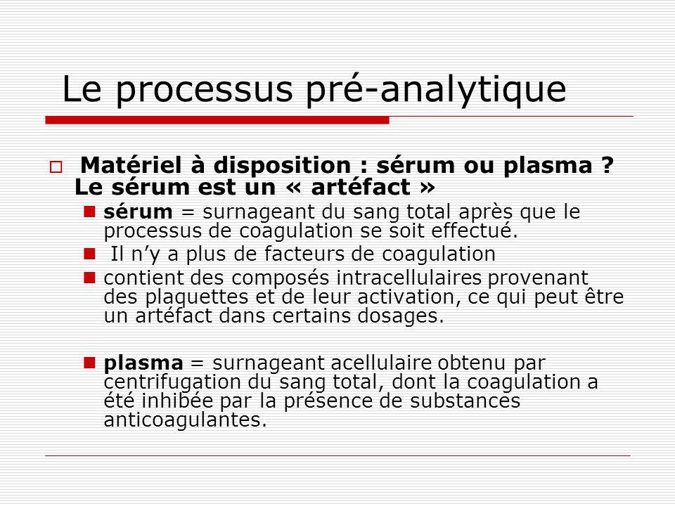 Le processus pré-analytique Matériel à disposition : sérum ou plasma ? Le sérum est un « artéfact » sérum = surnageant du sang total après que le proc