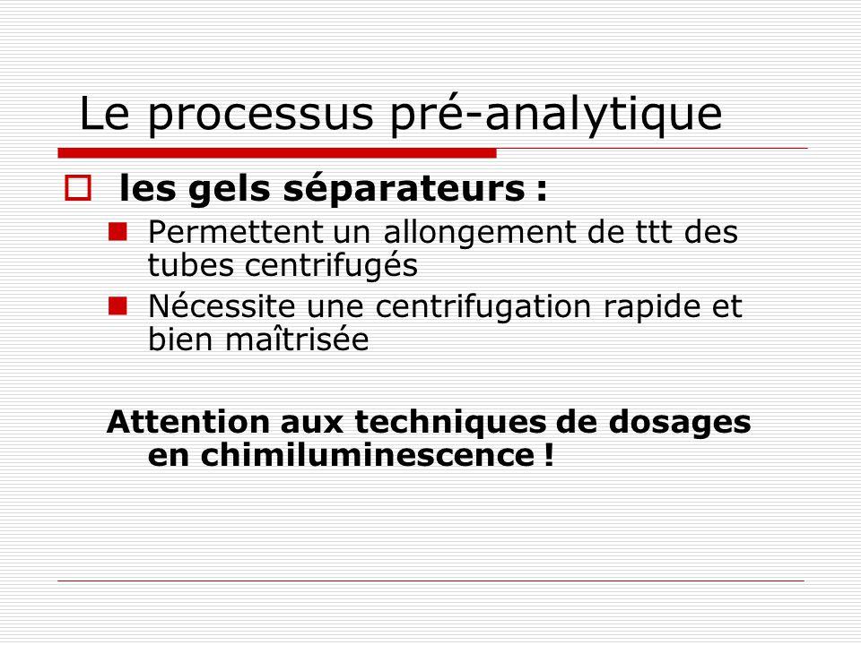 Le processus pré-analytique les gels séparateurs : Permettent un allongement de ttt des tubes centrifugés Nécessite une centrifugation rapide et bien maîtrisée Attention aux techniques de dosages en chimiluminescence !
