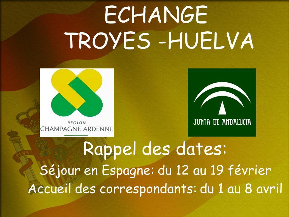 ECHANGE TROYES -HUELVA Rappel des dates: Séjour en Espagne: du 12 au 19 février Accueil des correspondants: du 1 au 8 avril