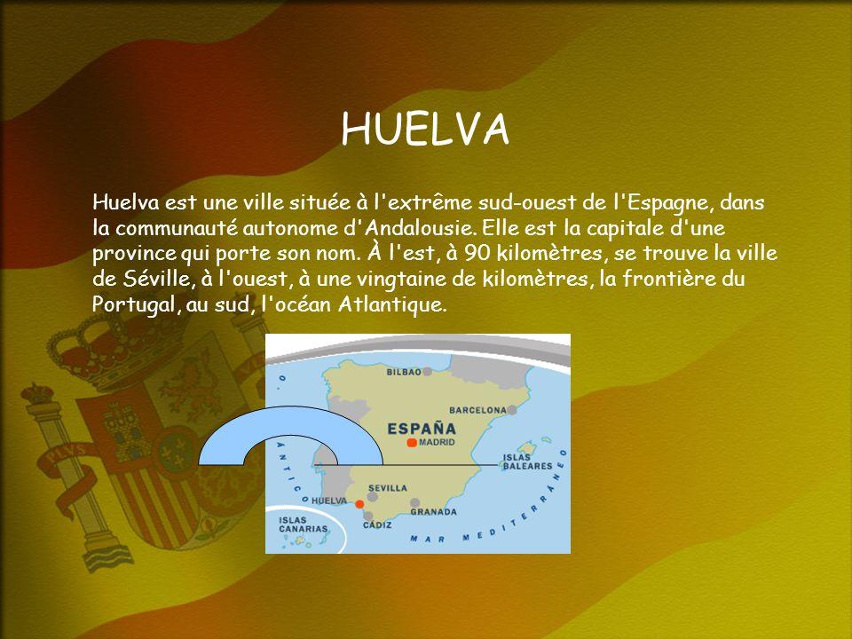 HUELVA Huelva est une ville située à l extrême sud-ouest de l Espagne, dans la communauté autonome d Andalousie.