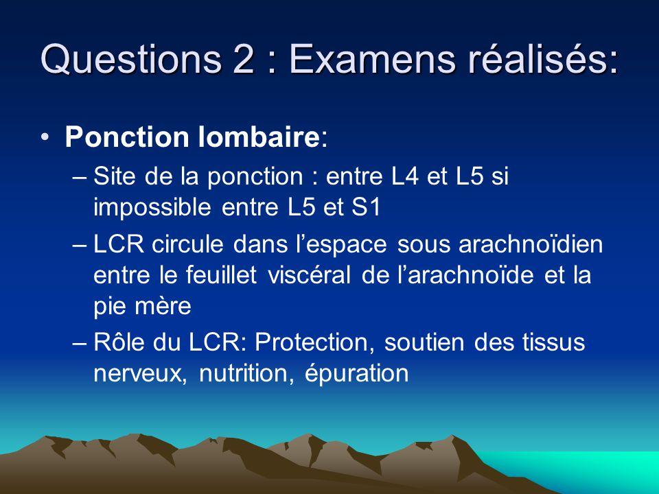 Questions 2 : Examens réalisés: Ponction lombaire: –Site de la ponction : entre L4 et L5 si impossible entre L5 et S1 –LCR circule dans lespace sous arachnoïdien entre le feuillet viscéral de larachnoïde et la pie mère –Rôle du LCR: Protection, soutien des tissus nerveux, nutrition, épuration