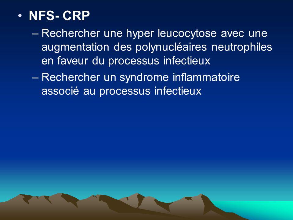 NFS- CRP –Rechercher une hyper leucocytose avec une augmentation des polynucléaires neutrophiles en faveur du processus infectieux –Rechercher un syndrome inflammatoire associé au processus infectieux