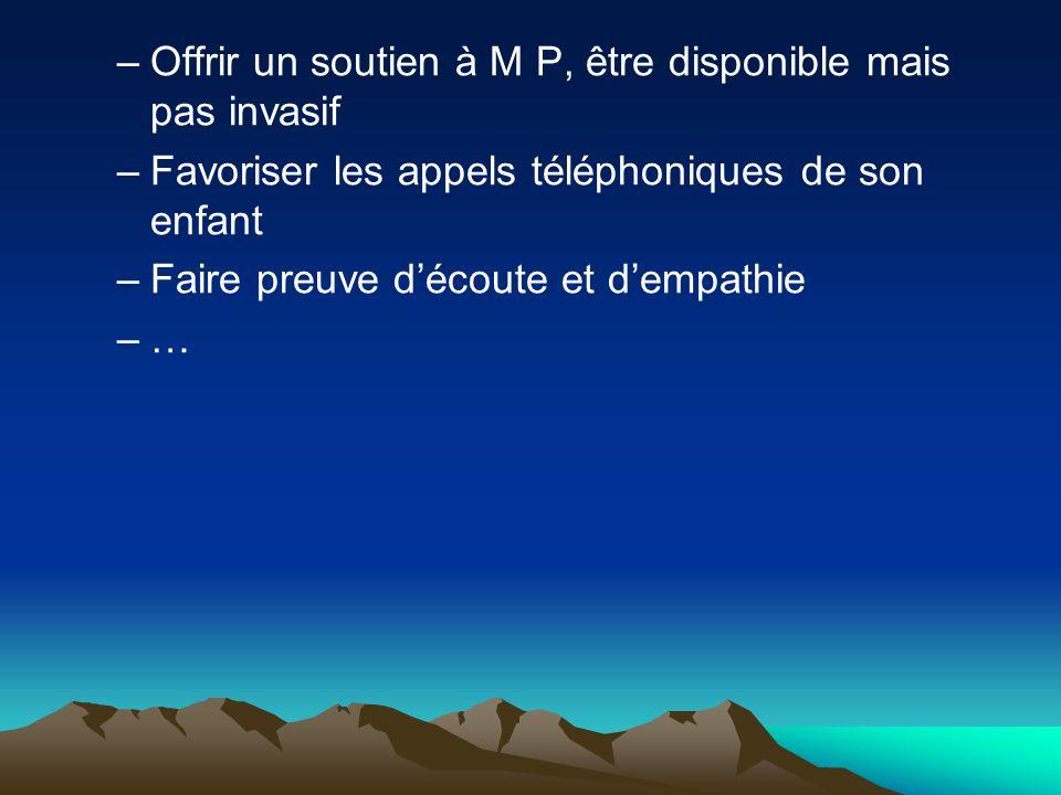 –Offrir un soutien à M P, être disponible mais pas invasif –Favoriser les appels téléphoniques de son enfant –Faire preuve découte et dempathie –…