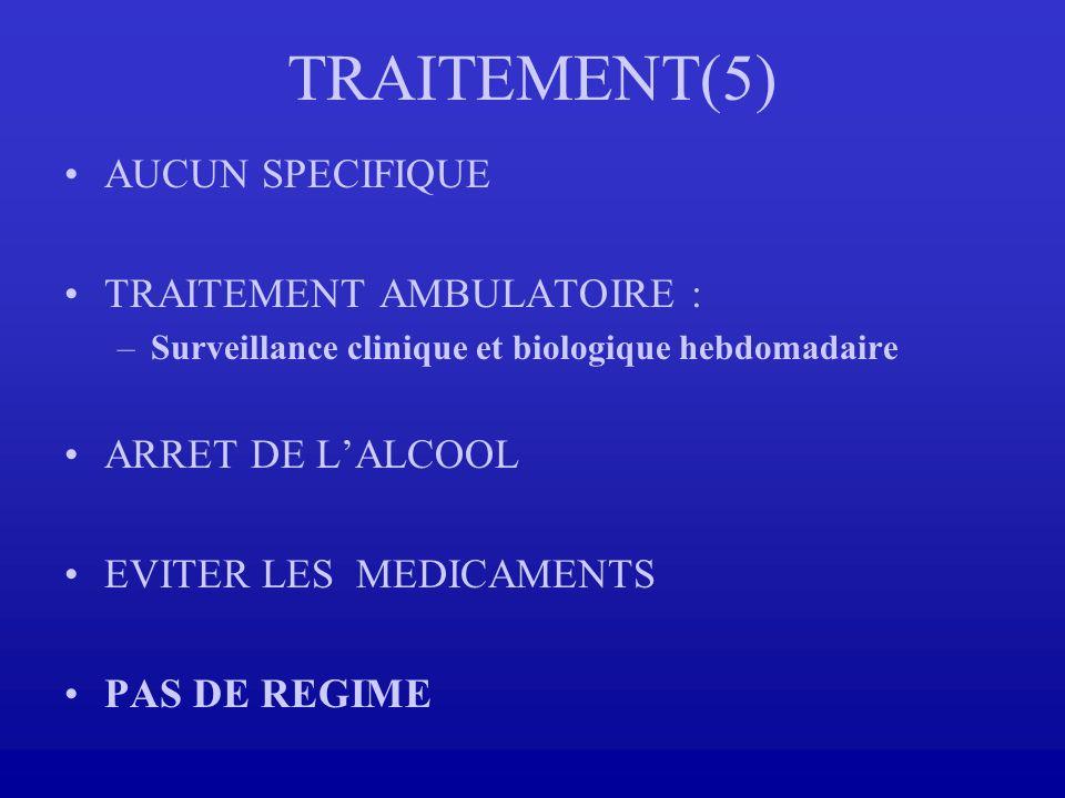TRAITEMENT(5) AUCUN SPECIFIQUE TRAITEMENT AMBULATOIRE : –Surveillance clinique et biologique hebdomadaire ARRET DE LALCOOL EVITER LES MEDICAMENTS PAS