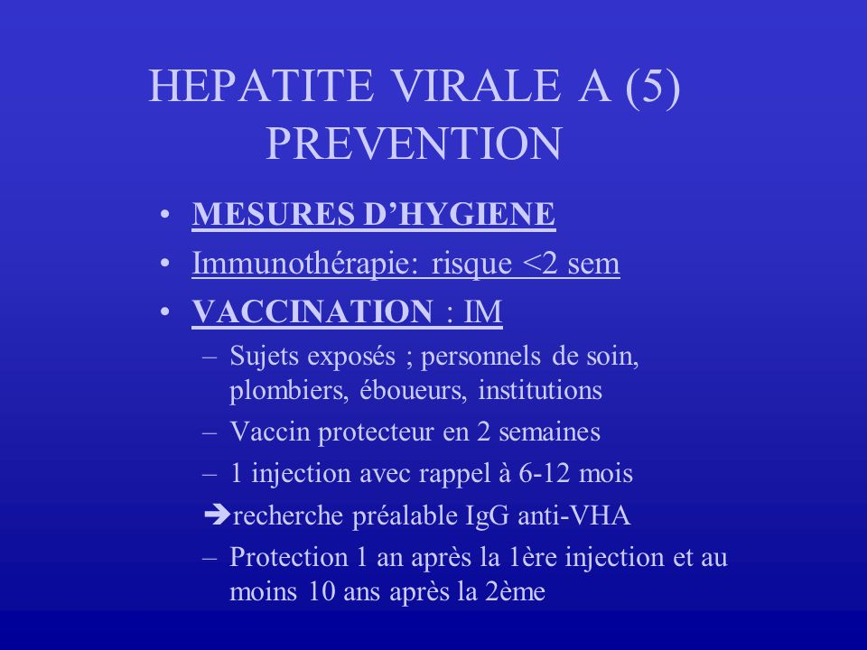 HEPATITE VIRALE A (5) PREVENTION MESURES DHYGIENE Immunothérapie: risque <2 sem VACCINATION : IM –Sujets exposés ; personnels de soin, plombiers, ébou
