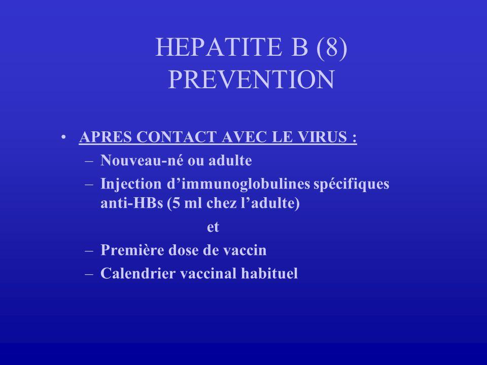 HEPATITE B (8) PREVENTION APRES CONTACT AVEC LE VIRUS : –Nouveau-né ou adulte –Injection dimmunoglobulines spécifiques anti-HBs (5 ml chez ladulte) et
