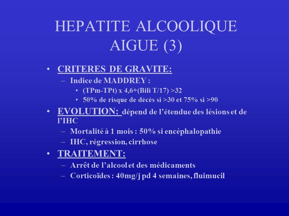 HEPATITE ALCOOLIQUE AIGUE (3) CRITERES DE GRAVITE: –Indice de MADDREY : (TPm-TPt) x 4,6+(Bili T/17) >32 50% de risque de décès si >30 et 75% si >90 EV