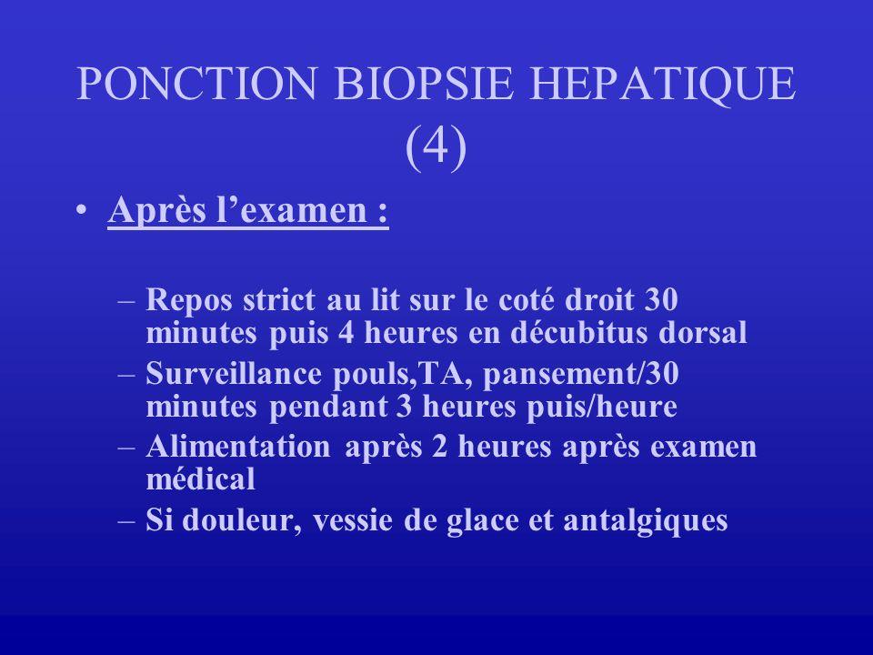 PONCTION BIOPSIE HEPATIQUE (4) Après lexamen : –Repos strict au lit sur le coté droit 30 minutes puis 4 heures en décubitus dorsal –Surveillance pouls