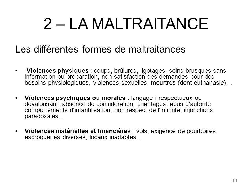 2 – LA MALTRAITANCE Les différentes formes de maltraitances Violences physiques : coups, brûlures, ligotages, soins brusques sans information ou prépa