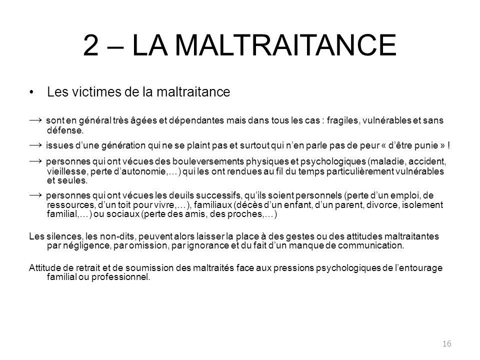 2 – LA MALTRAITANCE Les victimes de la maltraitance sont en général très âgées et dépendantes mais dans tous les cas : fragiles, vulnérables et sans d