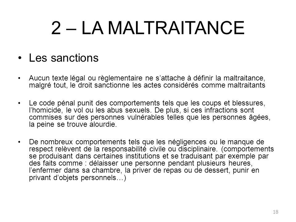 2 – LA MALTRAITANCE Les sanctions Aucun texte légal ou règlementaire ne sattache à définir la maltraitance, malgré tout, le droit sanctionne les actes
