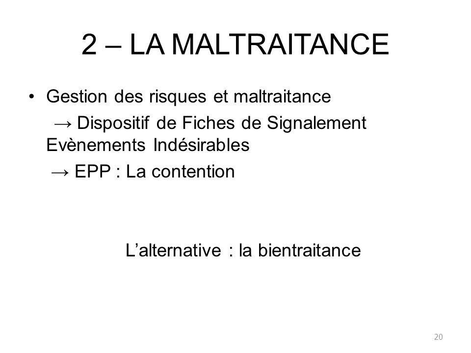 2 – LA MALTRAITANCE Gestion des risques et maltraitance Dispositif de Fiches de Signalement Evènements Indésirables EPP : La contention Lalternative :