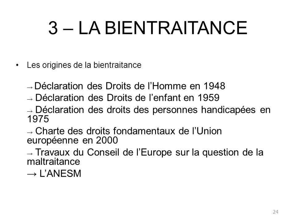3 – LA BIENTRAITANCE Les origines de la bientraitance Déclaration des Droits de lHomme en 1948 Déclaration des Droits de lenfant en 1959 Déclaration d