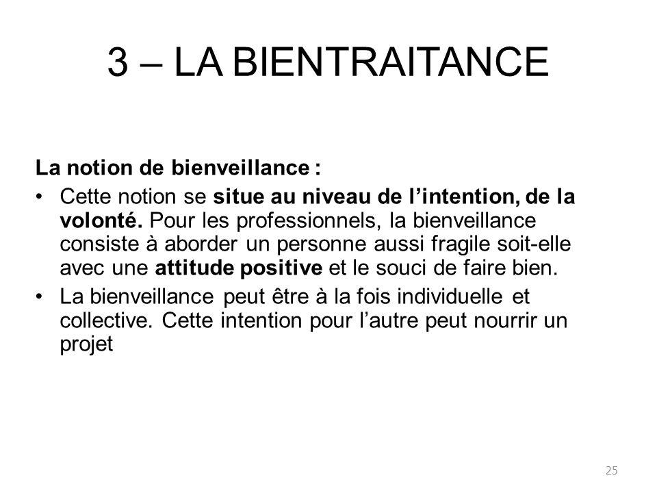 3 – LA BIENTRAITANCE La notion de bienveillance : Cette notion se situe au niveau de lintention, de la volonté. Pour les professionnels, la bienveilla