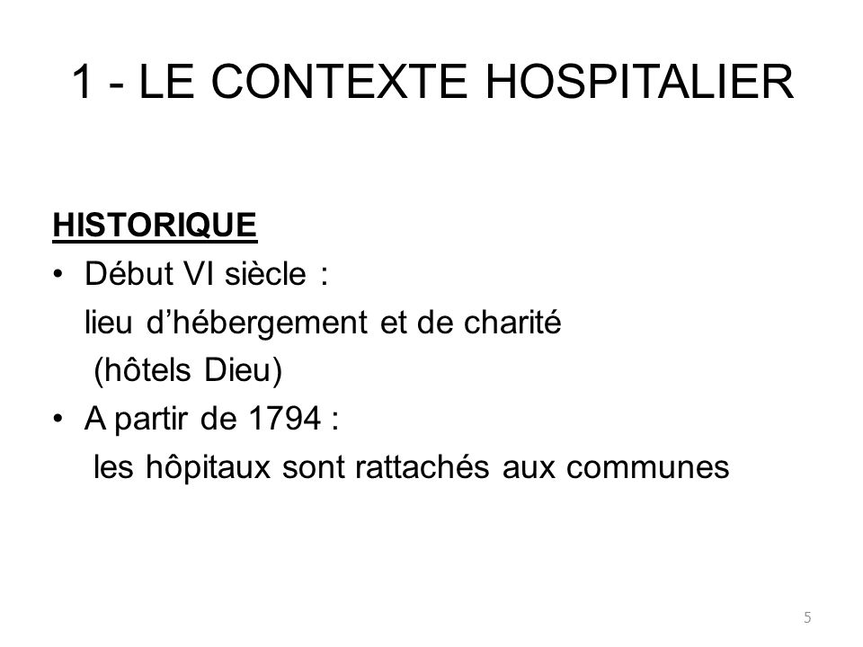 1 - LE CONTEXTE HOSPITALIER HISTORIQUE Début VI siècle : lieu dhébergement et de charité (hôtels Dieu) A partir de 1794 : les hôpitaux sont rattachés