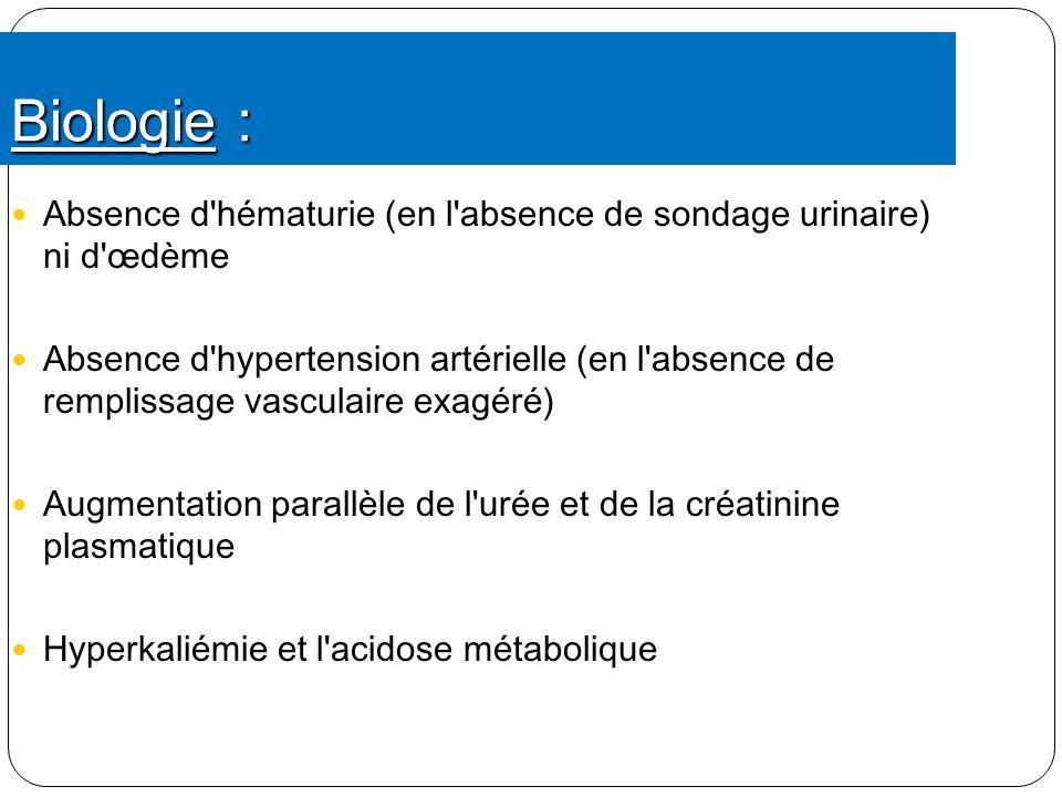 Biologie : Absence d'hématurie (en l'absence de sondage urinaire) ni d'œdème Absence d'hypertension artérielle (en l'absence de remplissage vasculaire