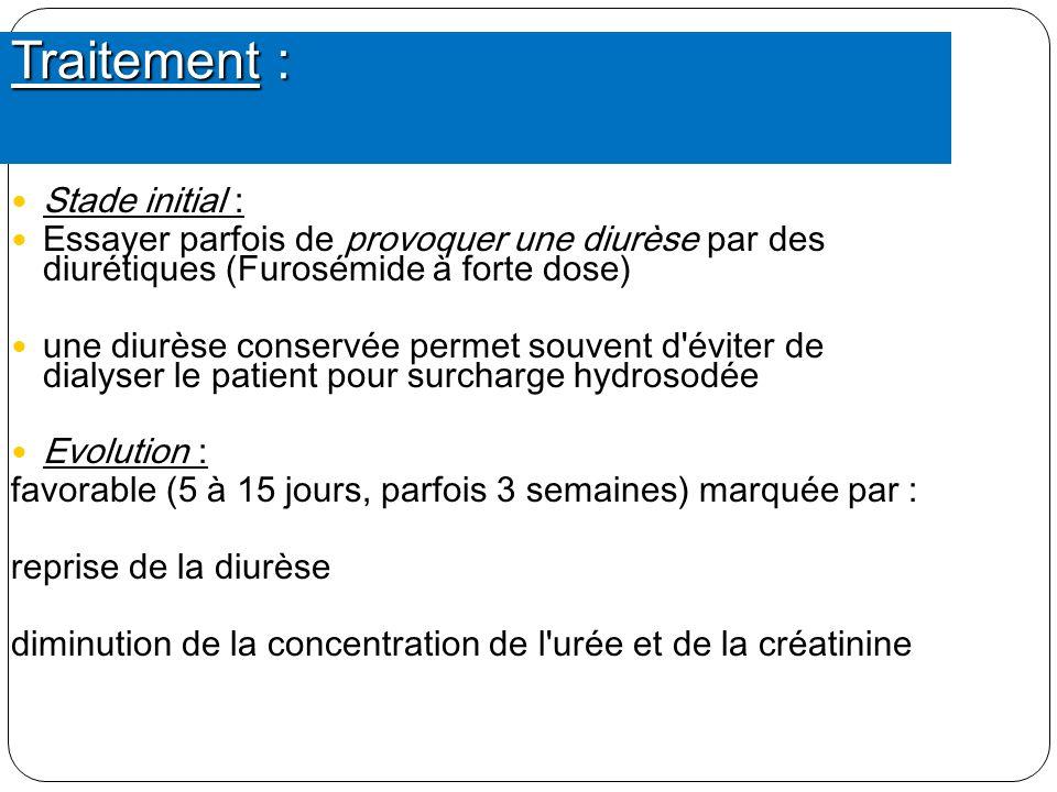 Traitement : Stade initial : Essayer parfois de provoquer une diurèse par des diurétiques (Furosémide à forte dose) une diurèse conservée permet souve