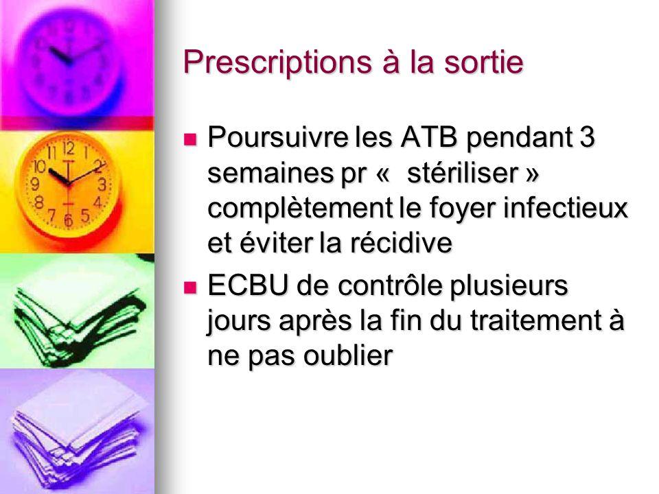 Prescriptions à la sortie Poursuivre les ATB pendant 3 semaines pr « stériliser » complètement le foyer infectieux et éviter la récidive Poursuivre le