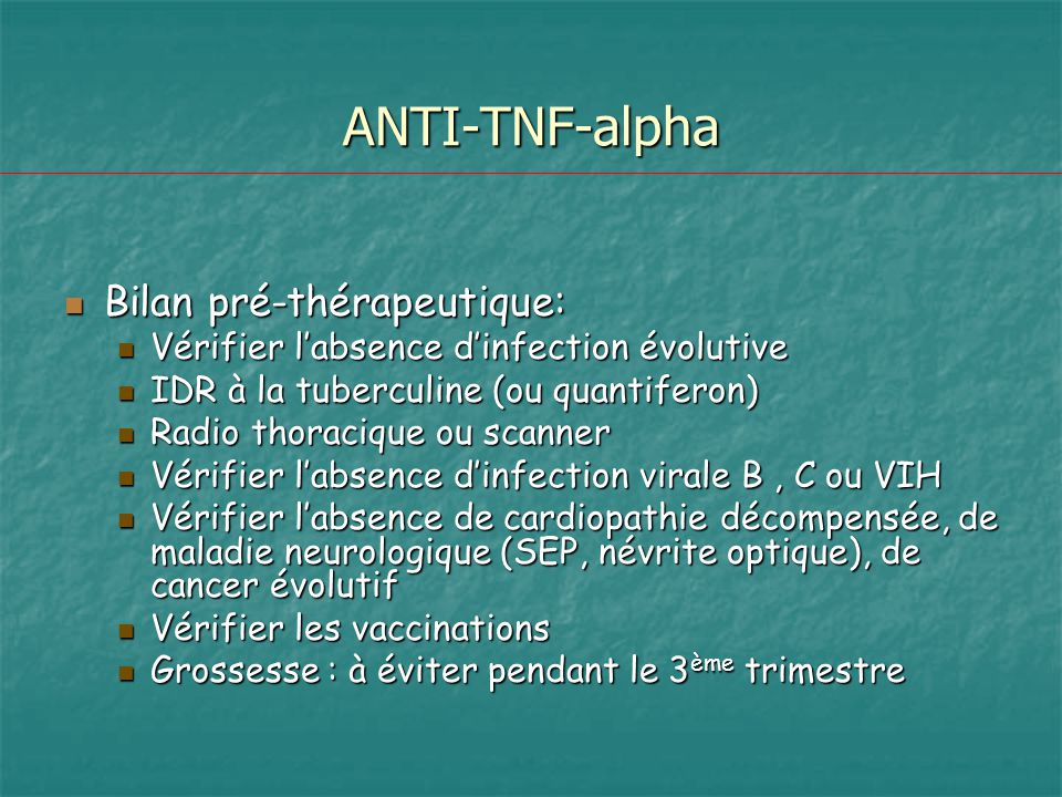 ANTI-TNF-alpha Bilan pré-thérapeutique: Bilan pré-thérapeutique: Vérifier labsence dinfection évolutive Vérifier labsence dinfection évolutive IDR à l