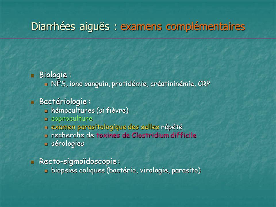Diarrhées aiguës : examens complémentaires Biologie : Biologie : NFS, iono sanguin, protidémie, créatininémie, CRP NFS, iono sanguin, protidémie, créa