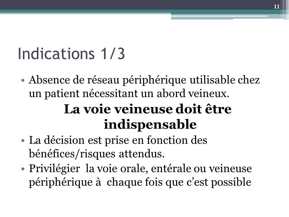 11 Indications 1/3 Absence de réseau périphérique utilisable chez un patient nécessitant un abord veineux. La voie veineuse doit être indispensable La