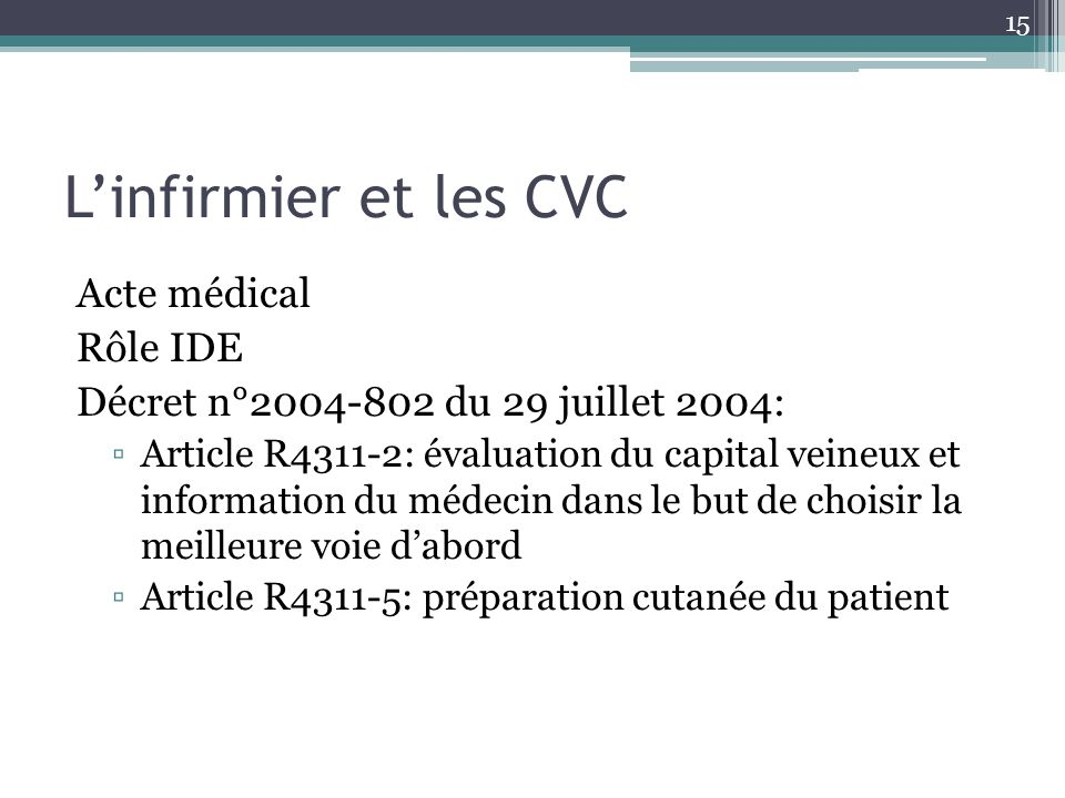 15 Linfirmier et les CVC Acte médical Rôle IDE Décret n°2004-802 du 29 juillet 2004: Article R4311-2: évaluation du capital veineux et information du