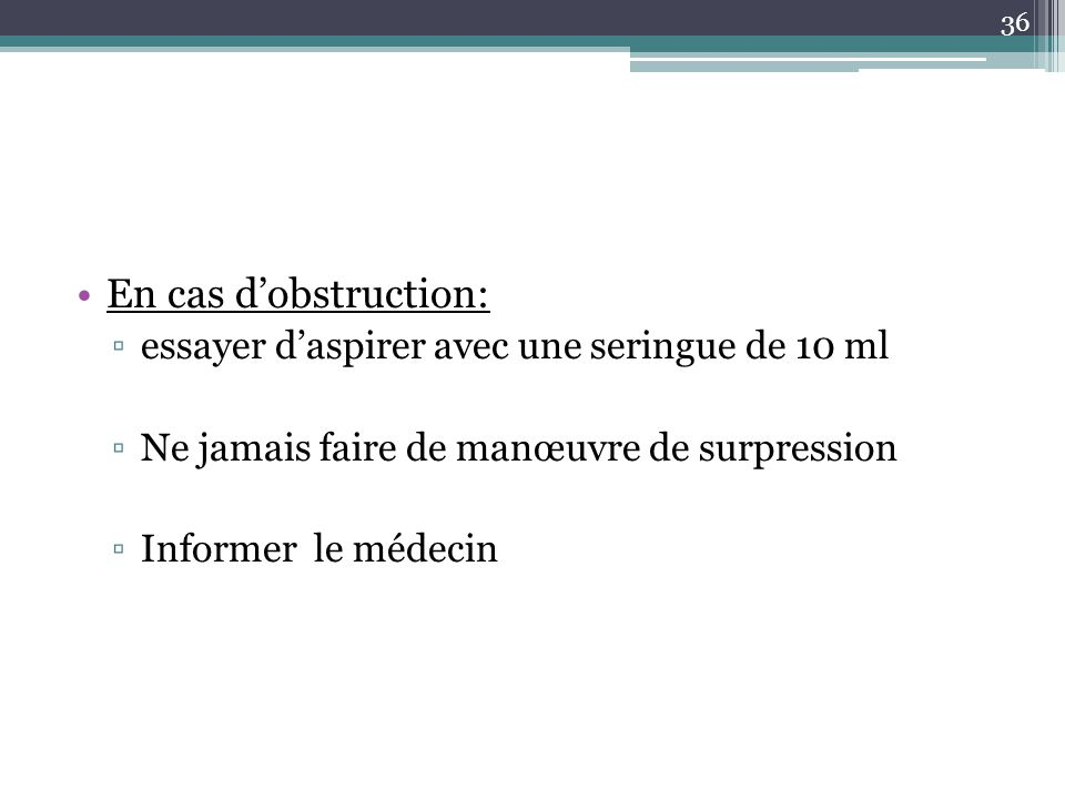 36 En cas dobstruction: essayer daspirer avec une seringue de 10 ml Ne jamais faire de manœuvre de surpression Informer le médecin