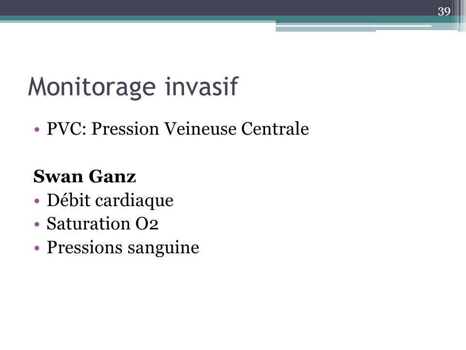 39 Monitorage invasif PVC: Pression Veineuse Centrale Swan Ganz Débit cardiaque Saturation O2 Pressions sanguine