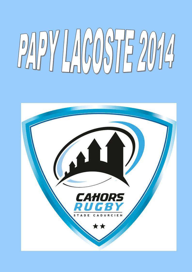 24 éme Trophée Papy LACOSTE (Vainqueur 2013: AGEN ) Le 25 ème Trophée Papy LACOSTE sera décerné le: Samedi 5 avril 2014 Stade Lucien DESPRATS de Cahors (Voir plan d accès) Alors rejoignez-nous vite et venez participer à notre plus belle manifestation.