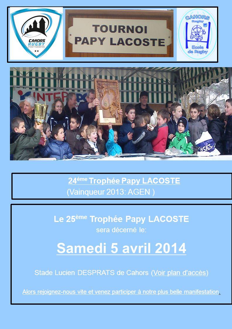 24 éme Trophée Papy LACOSTE (Vainqueur 2013: AGEN ) Le 25 ème Trophée Papy LACOSTE sera décerné le: Samedi 5 avril 2014 Stade Lucien DESPRATS de Cahor