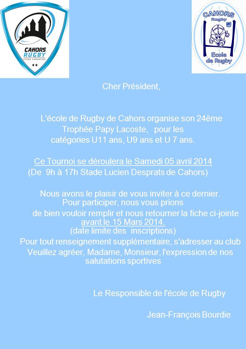 Cher Président, L'école de Rugby de Cahors organise son 24ème Trophée Papy Lacoste, pour les catégories U11 ans, U9 ans et U 7 ans. Ce Tournoi se déro