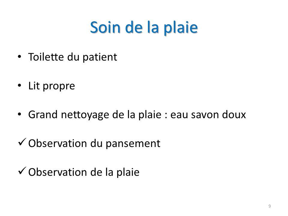 Soin de la plaie Toilette du patient Lit propre Grand nettoyage de la plaie : eau savon doux Observation du pansement Observation de la plaie 9