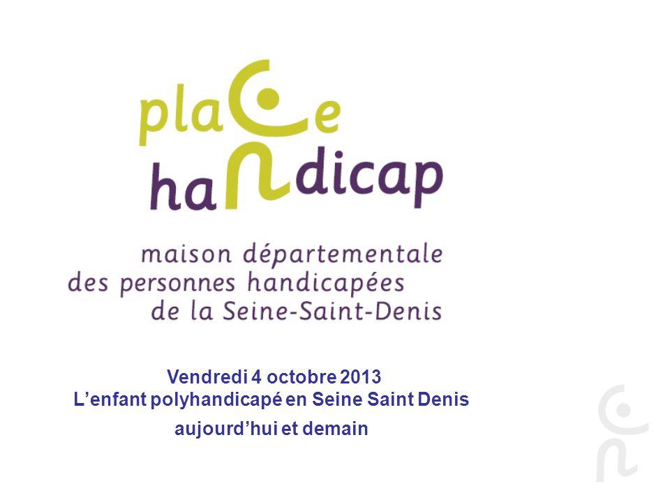 Vendredi 4 octobre 2013 Lenfant polyhandicapé en Seine Saint Denis aujourdhui et demain Immeuble Erik Satie 7/11 rue Erik Satie 93000 BOBIGNY Tél: 01.