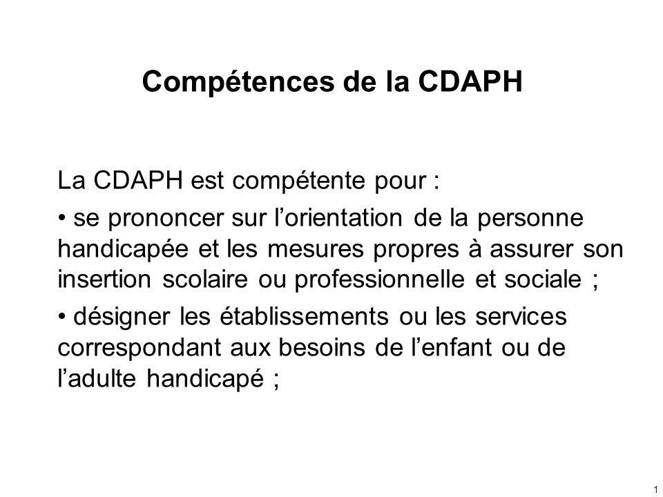 Compétences de la CDAPH La CDAPH est compétente pour : se prononcer sur lorientation de la personne handicapée et les mesures propres à assurer son in