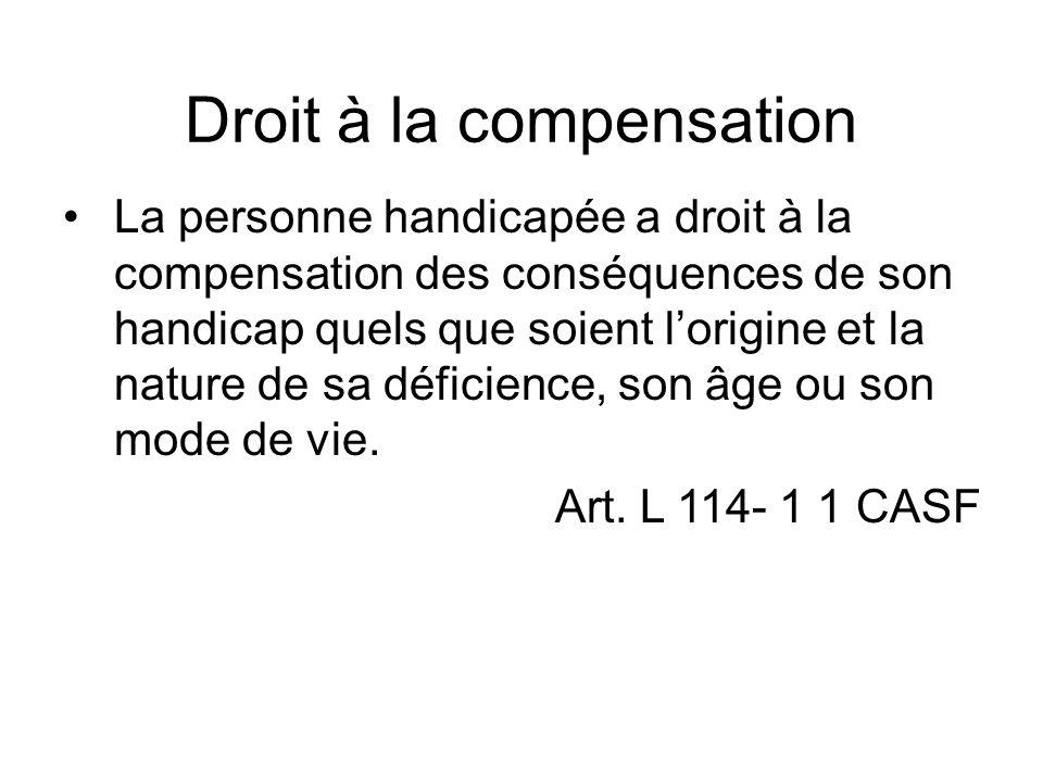 Droit à la compensation La personne handicapée a droit à la compensation des conséquences de son handicap quels que soient lorigine et la nature de sa