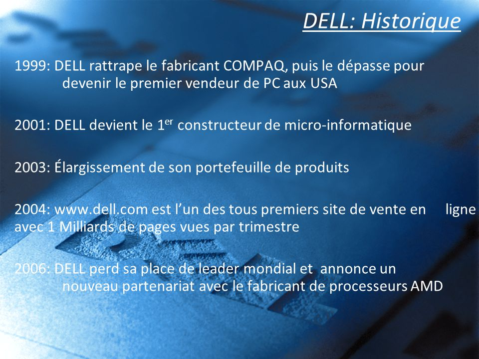 DELL: Historique 1999: DELL rattrape le fabricant COMPAQ, puis le dépasse pour devenir le premier vendeur de PC aux USA 2001: DELL devient le 1 er con