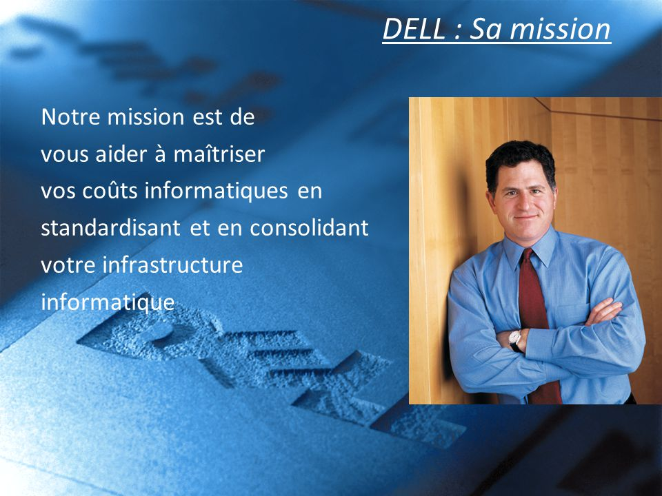 DELL : Sa mission Notre mission est de vous aider à maîtriser vos coûts informatiques en standardisant et en consolidant votre infrastructure informat