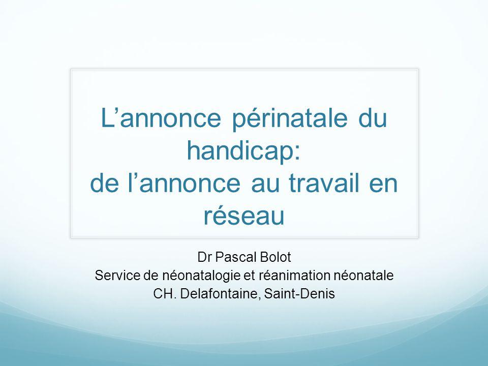 Lannonce périnatale du handicap: de lannonce au travail en réseau Dr Pascal Bolot Service de néonatalogie et réanimation néonatale CH. Delafontaine, S