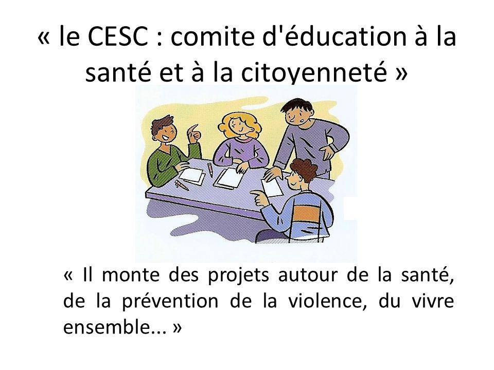 « le CESC : comite d'éducation à la santé et à la citoyenneté » « Il monte des projets autour de la santé, de la prévention de la violence, du vivre e